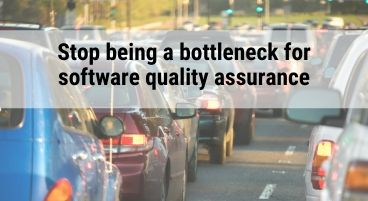 Stop being a bottleneck for software quality assurance
