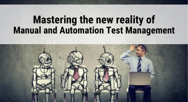 Mastering the new reality of manual and automation test management